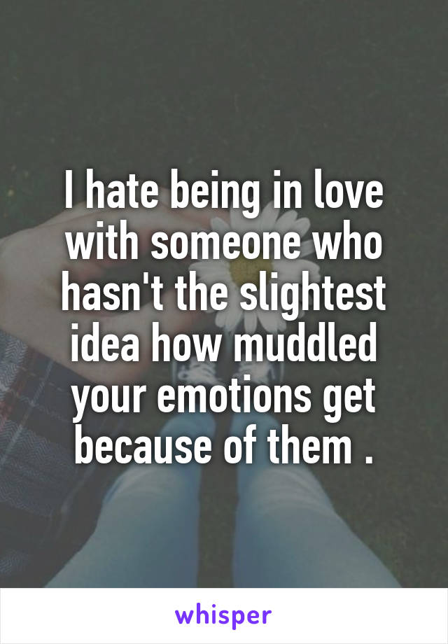 I hate being in love with someone who hasn't the slightest idea how muddled your emotions get because of them .