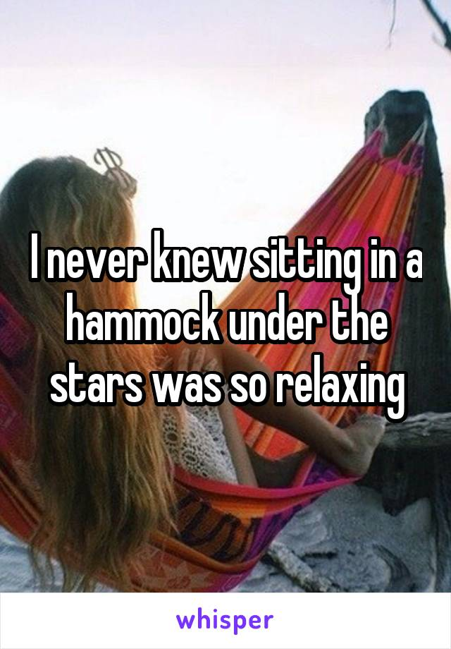 I never knew sitting in a hammock under the stars was so relaxing