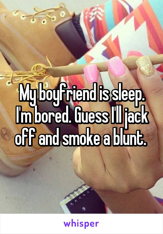 My boyfriend is sleep. I'm bored. Guess I'll jack off and smoke a blunt.