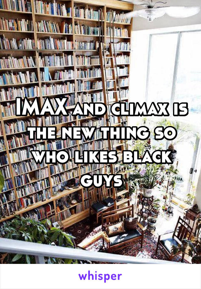 IMAX and climax is the new thing so who likes black guys