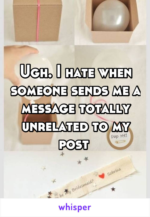Ugh. I hate when someone sends me a message totally unrelated to my post