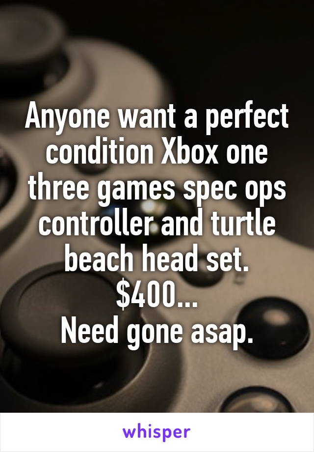 Anyone want a perfect condition Xbox one three games spec ops controller and turtle beach head set. $400... Need gone asap.