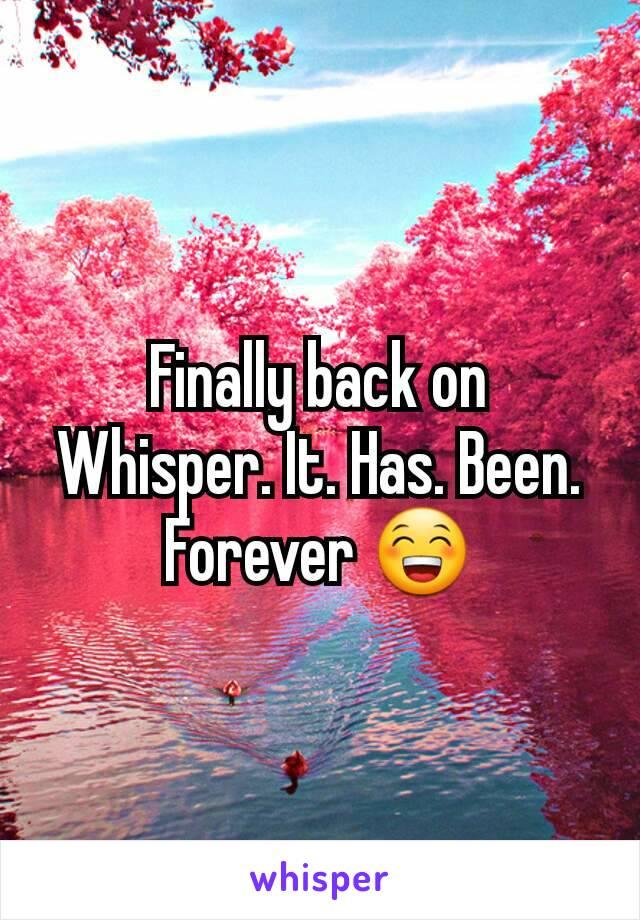 Finally back on Whisper. It. Has. Been. Forever 😁