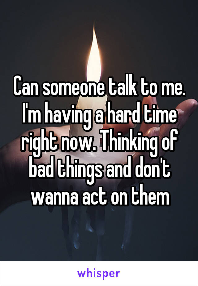 Can someone talk to me. I'm having a hard time right now. Thinking of bad things and don't wanna act on them