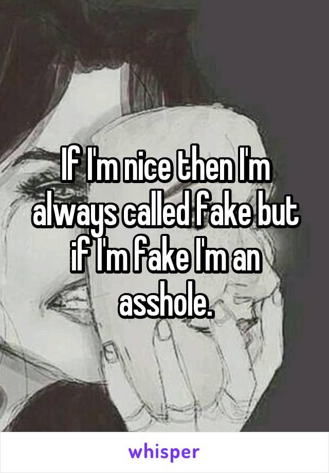 If I'm nice then I'm always called fake but if I'm fake I'm an asshole.