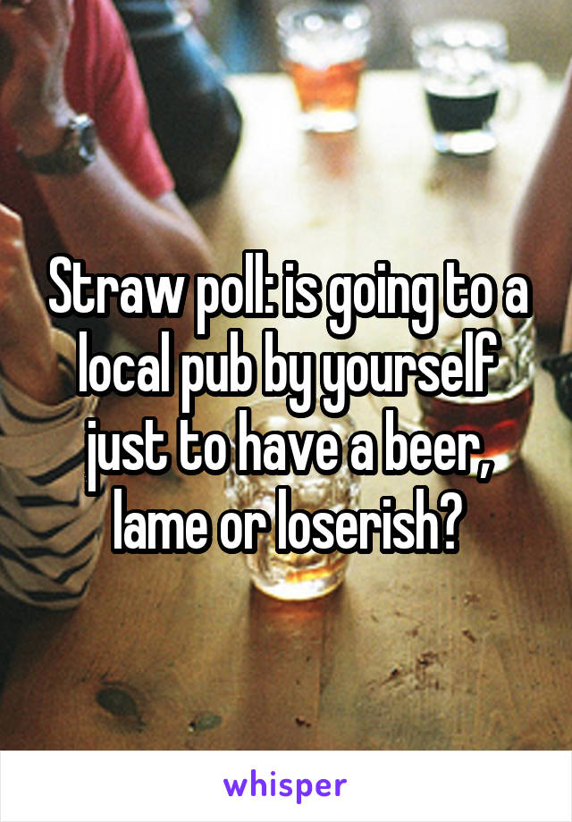 Straw poll: is going to a local pub by yourself just to have a beer, lame or loserish?