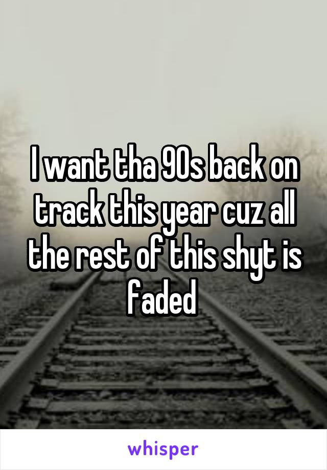 I want tha 90s back on track this year cuz all the rest of this shyt is faded