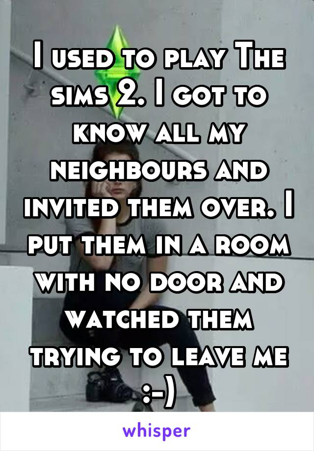 I used to play The sims 2. I got to know all my neighbours and invited them over. I put them in a room with no door and watched them trying to leave me :-)