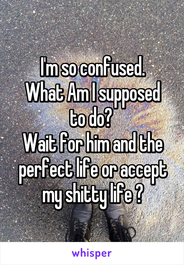 I'm so confused. What Am I supposed to do?  Wait for him and the perfect life or accept my shitty life ?
