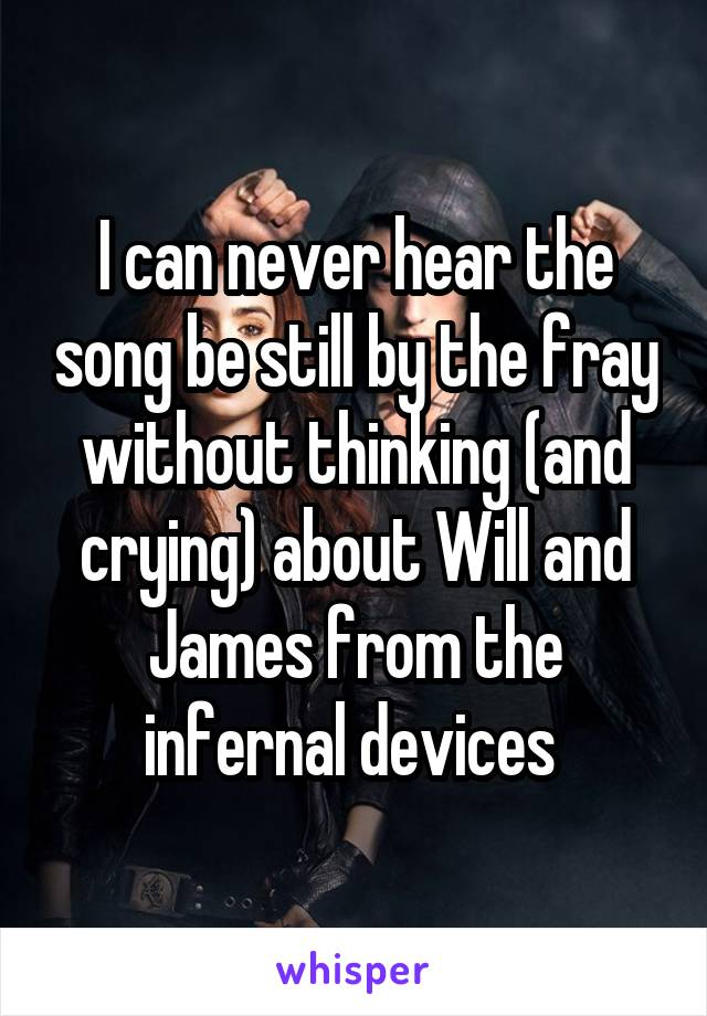 I can never hear the song be still by the fray without thinking (and crying) about Will and James from the infernal devices