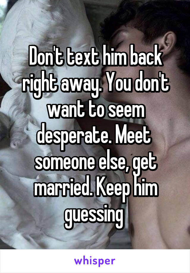 Don't text him back right away. You don't want to seem desperate. Meet  someone else, get married. Keep him guessing