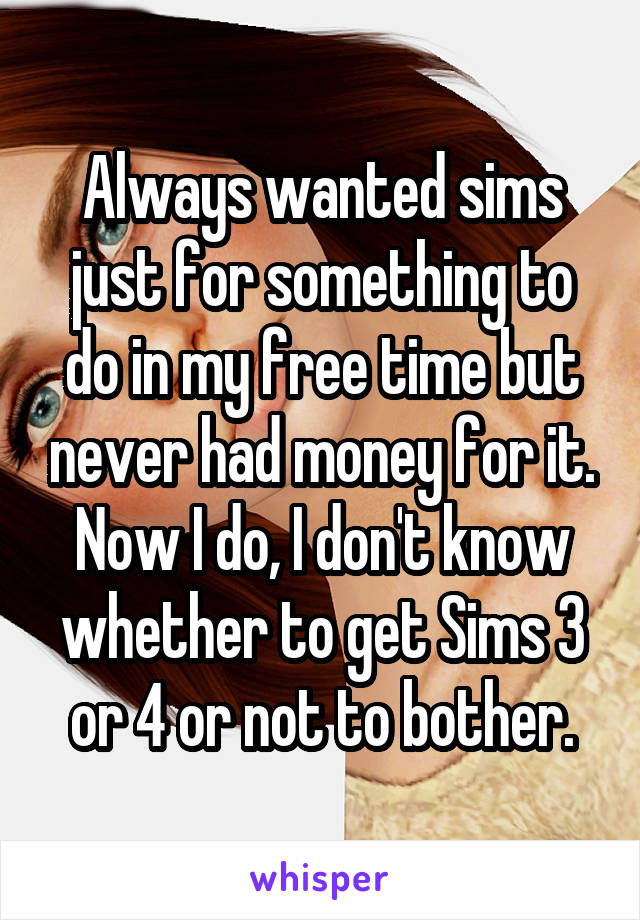 Always wanted sims just for something to do in my free time but never had money for it. Now I do, I don't know whether to get Sims 3 or 4 or not to bother.