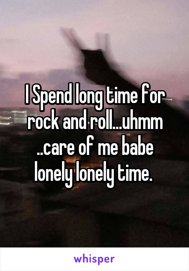 I Spend long time for rock and roll...uhmm ..care of me babe lonely lonely time.