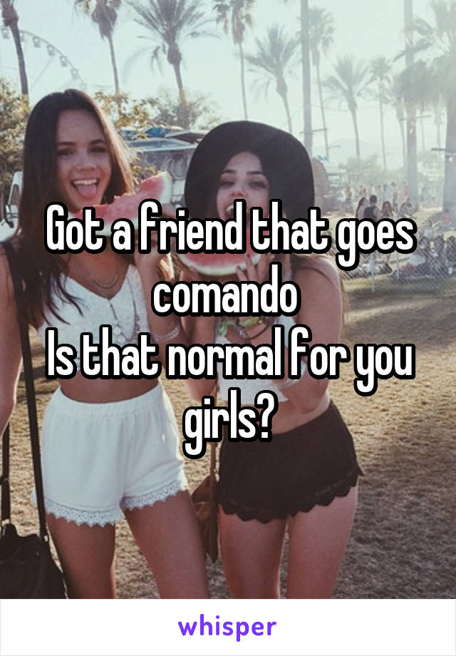 Got a friend that goes comando  Is that normal for you girls?