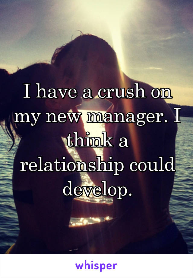 I have a crush on my new manager. I think a relationship could develop.