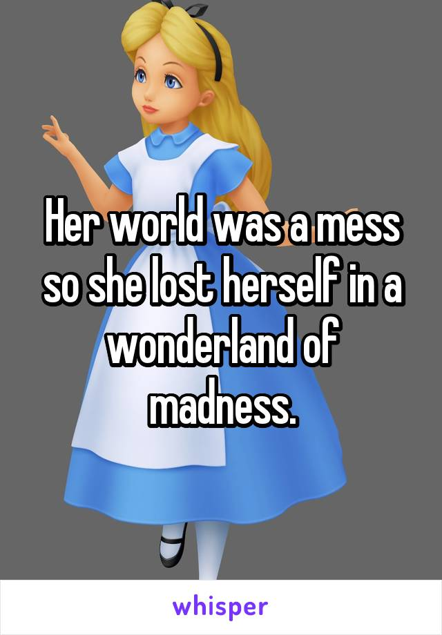 Her world was a mess so she lost herself in a wonderland of madness.