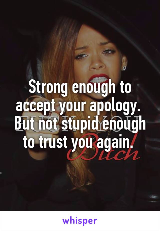Strong enough to accept your apology.  But not stupid enough to trust you again.