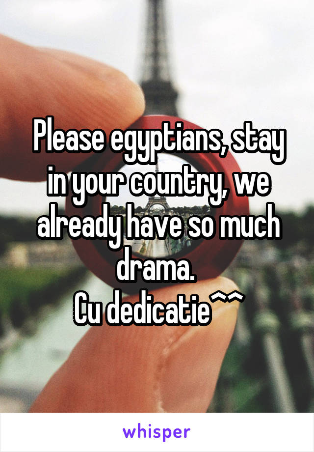 Please egyptians, stay in your country, we already have so much drama.  Cu dedicatie^^