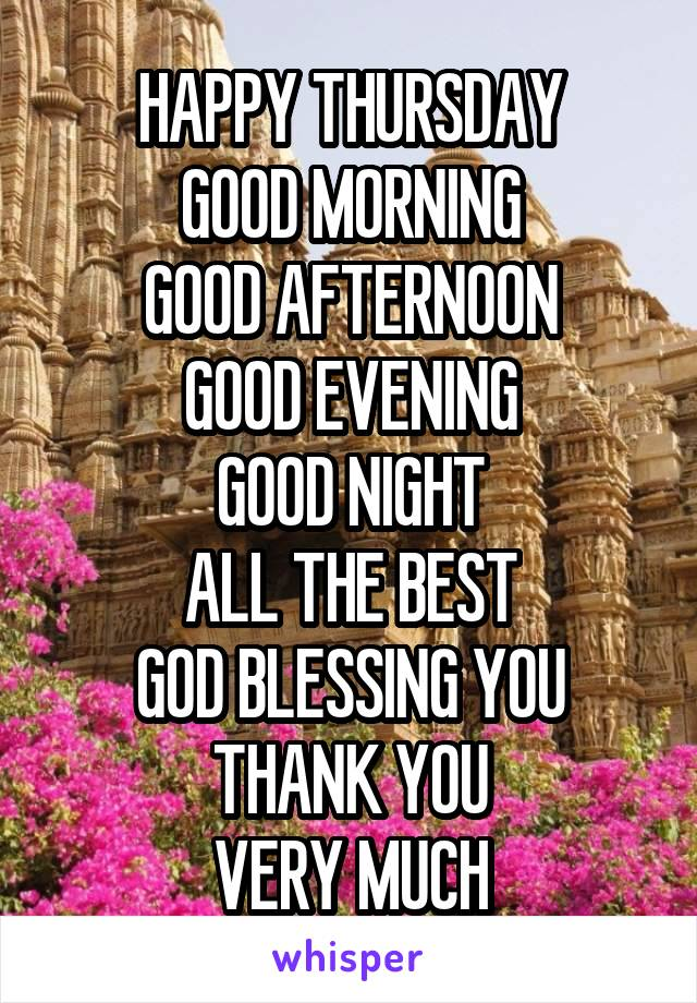 HAPPY THURSDAY GOOD MORNING GOOD AFTERNOON GOOD EVENING GOOD NIGHT ALL THE BEST GOD BLESSING YOU THANK YOU VERY MUCH