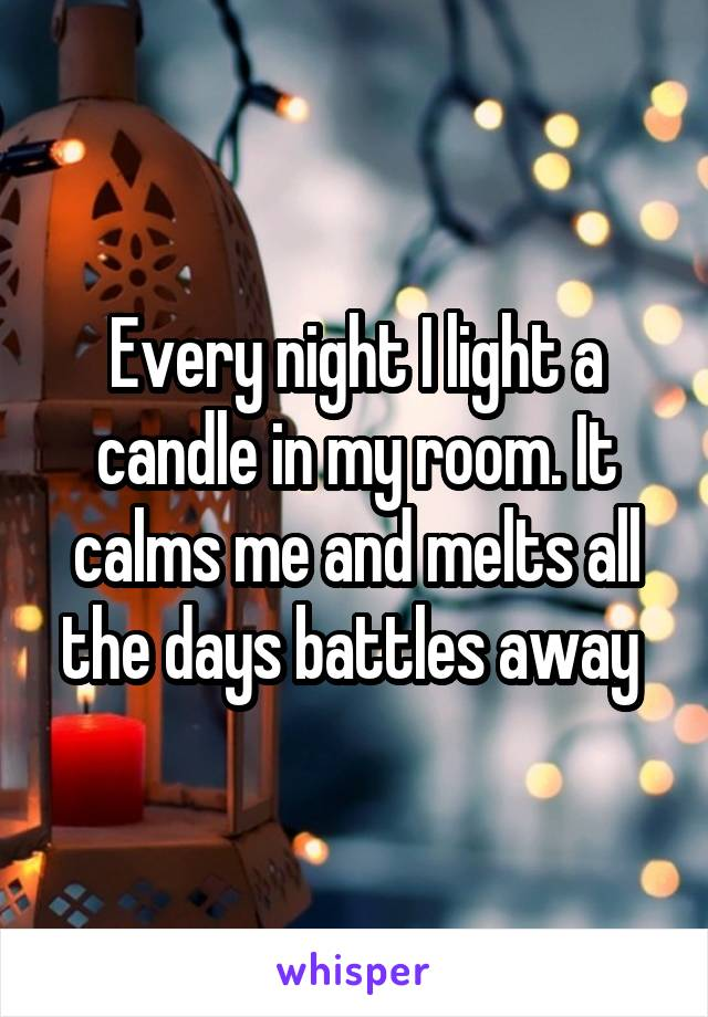Every night I light a candle in my room. It calms me and melts all the days battles away