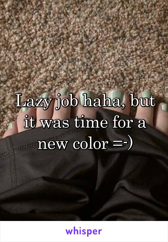 Lazy job haha, but it was time for a new color =-)
