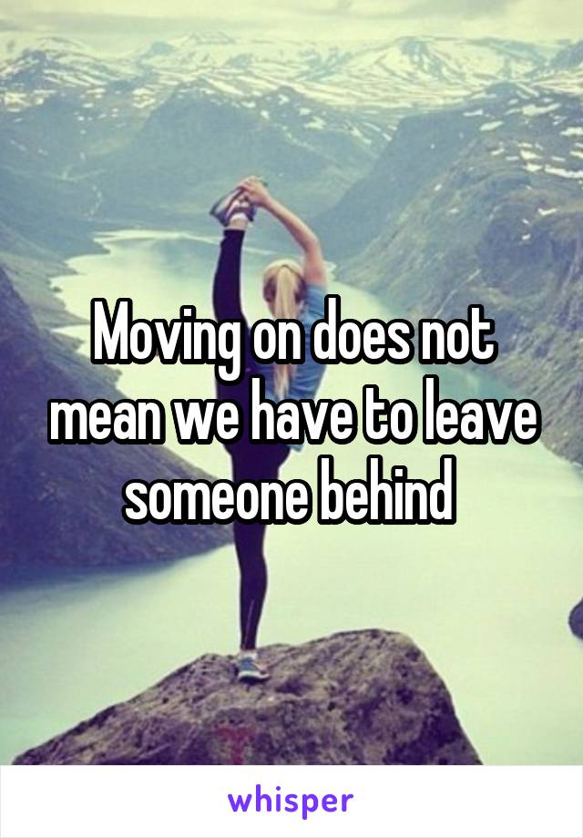 Moving on does not mean we have to leave someone behind
