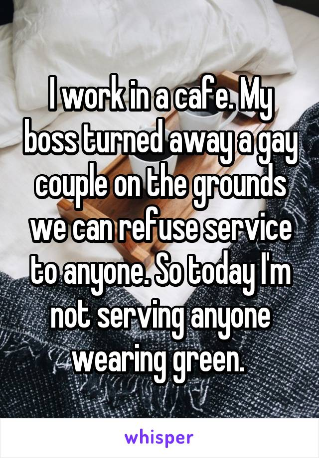 I work in a cafe. My boss turned away a gay couple on the grounds we can refuse service to anyone. So today I'm not serving anyone wearing green.