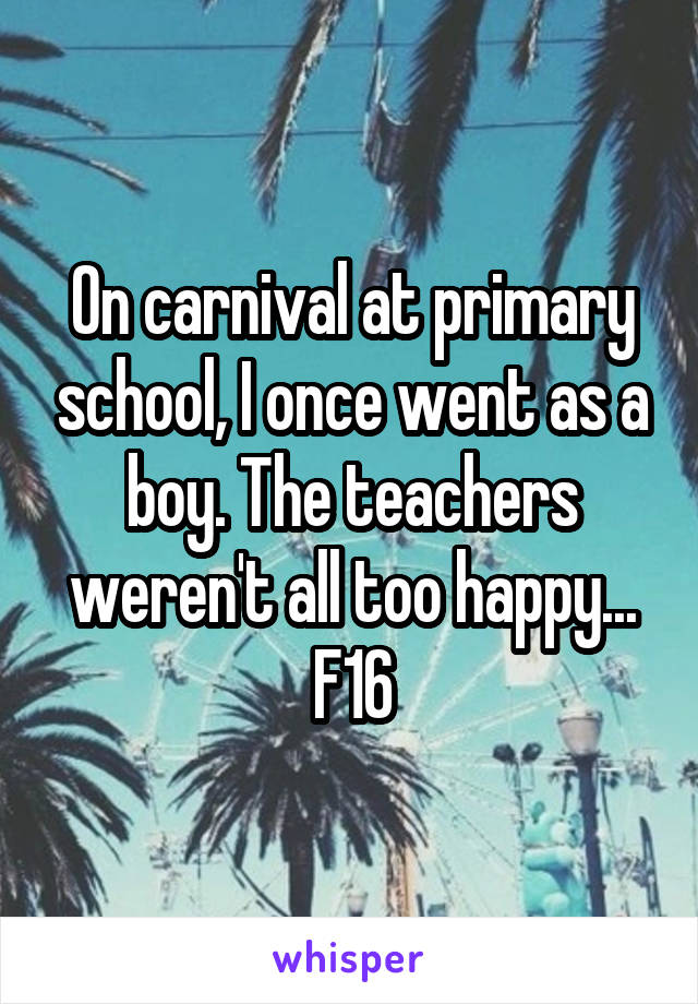 On carnival at primary school, I once went as a boy. The teachers weren't all too happy... F16