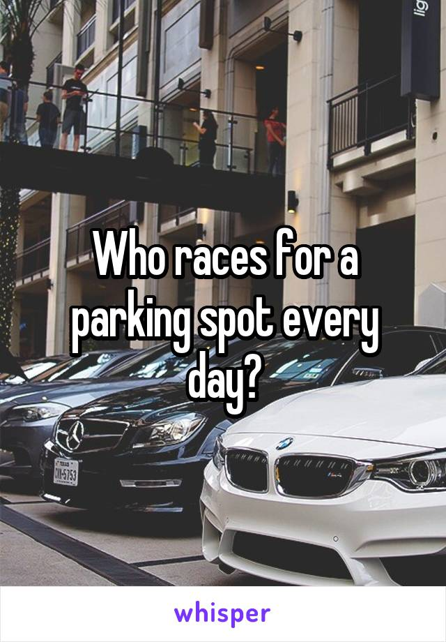 Who races for a parking spot every day?
