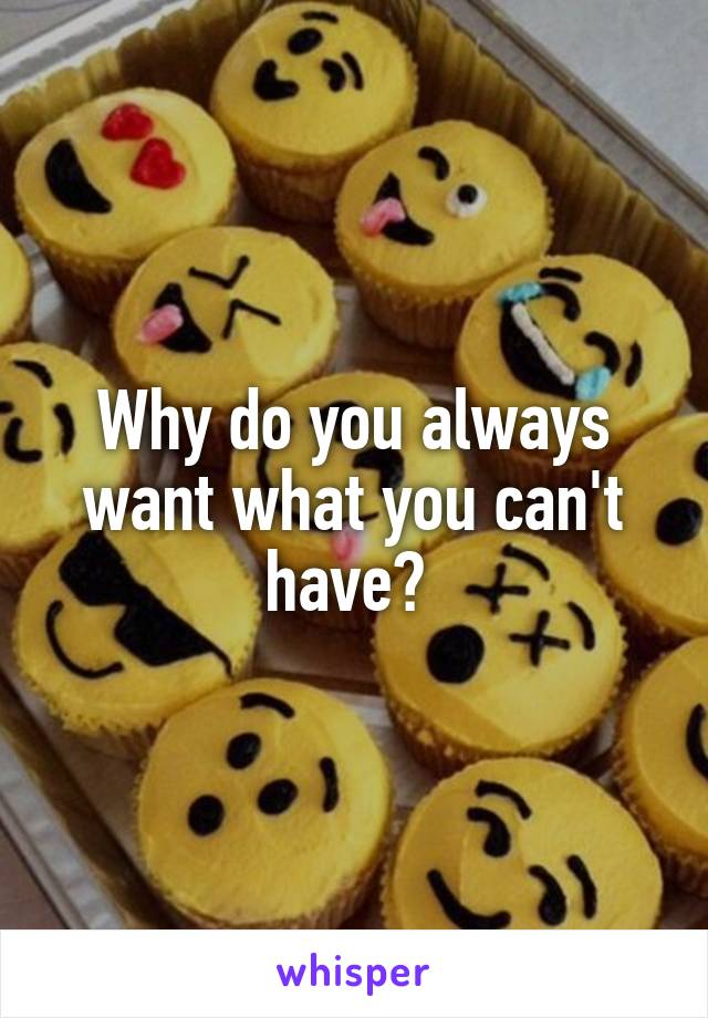 Why do you always want what you can't have?