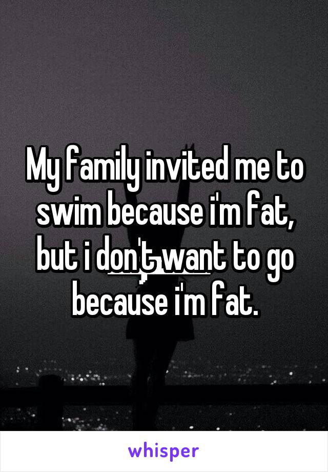 My family invited me to swim because i'm fat, but i don't want to go because i'm fat.