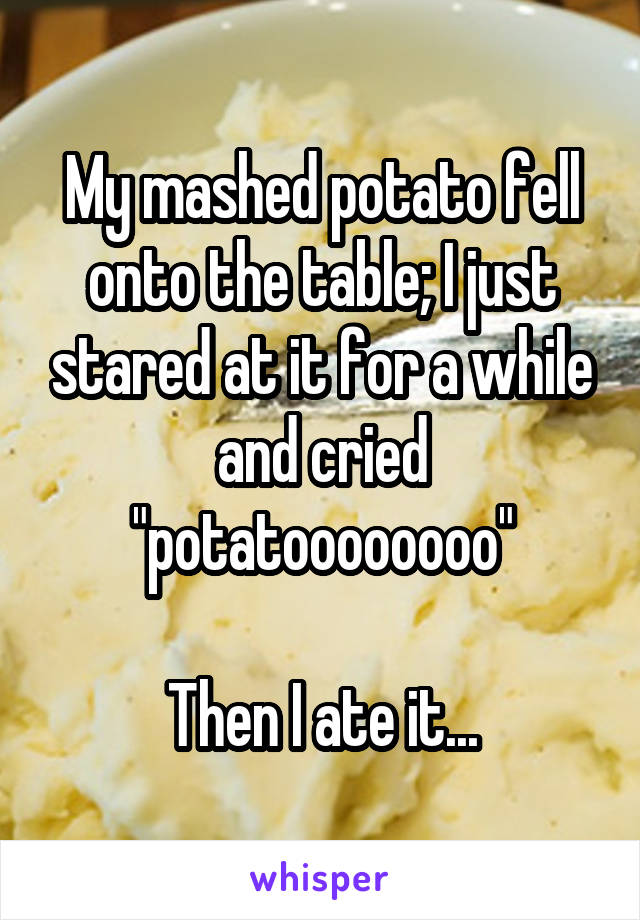 "My mashed potato fell onto the table; I just stared at it for a while and cried ""potatoooooooo""  Then I ate it..."