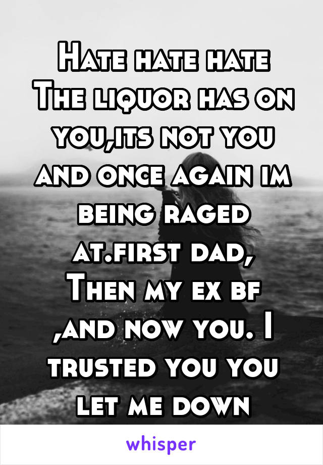 Hate hate hate The liquor has on you,its not you and once again im being raged at.first dad, Then my ex bf ,and now you. I trusted you you let me down