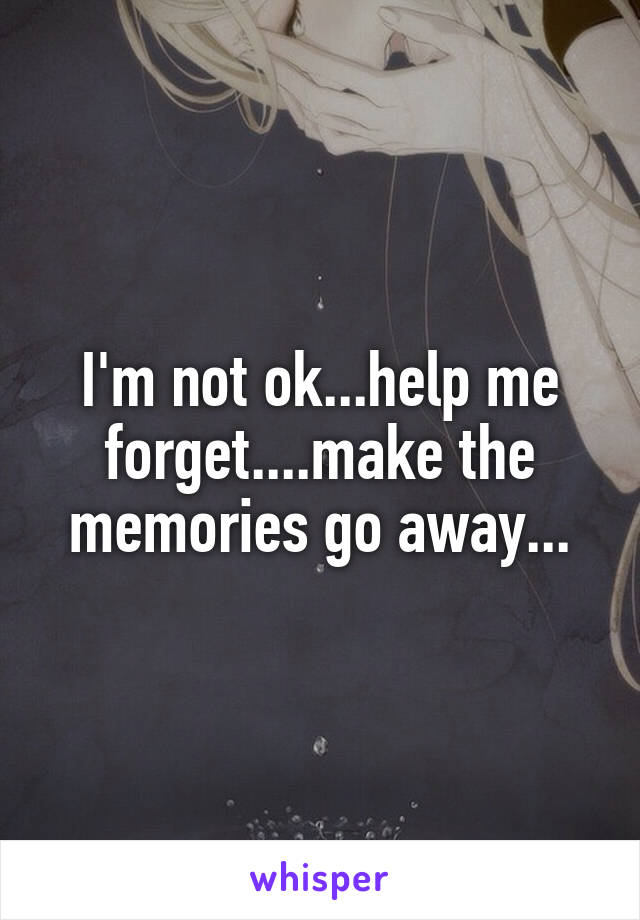 I'm not ok...help me forget....make the memories go away...
