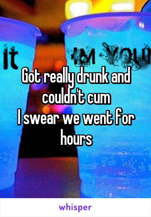 Got really drunk and couldn't cum I swear we went for hours