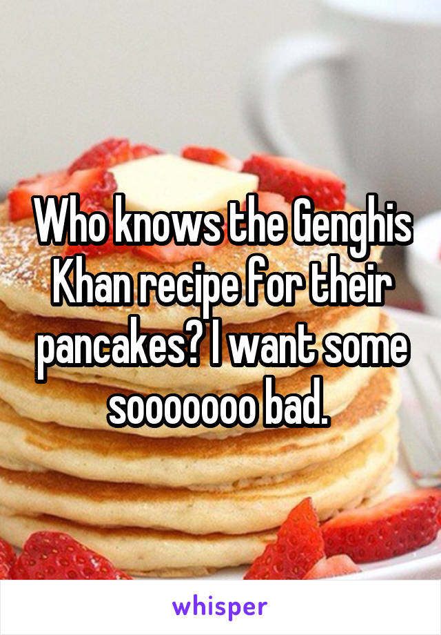 Who knows the Genghis Khan recipe for their pancakes? I want some sooooooo bad.