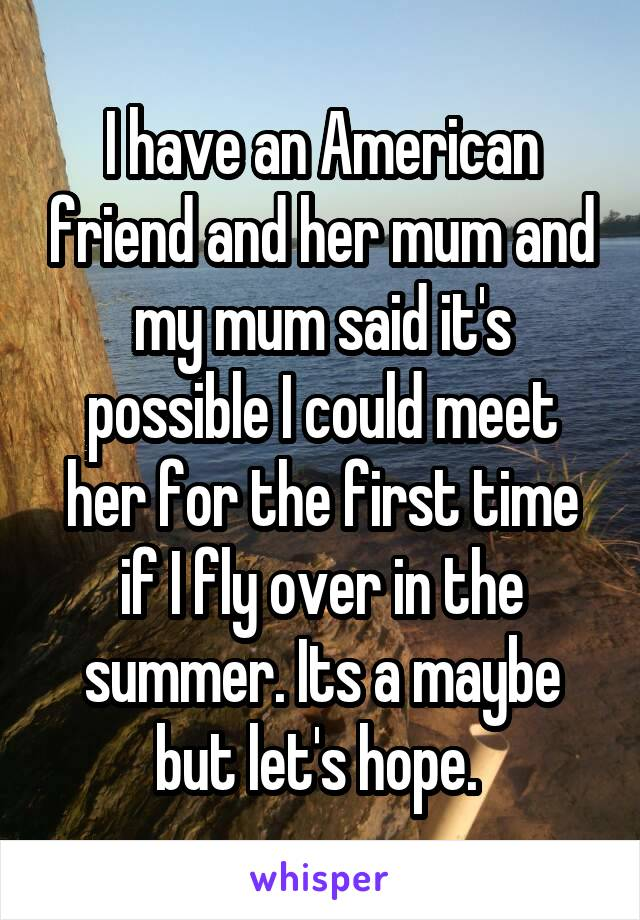 I have an American friend and her mum and my mum said it's possible I could meet her for the first time if I fly over in the summer. Its a maybe but let's hope.