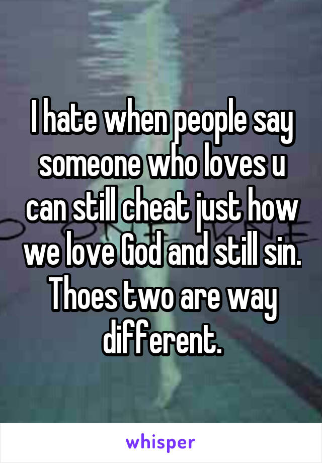 I hate when people say someone who loves u can still cheat just how we love God and still sin. Thoes two are way different.