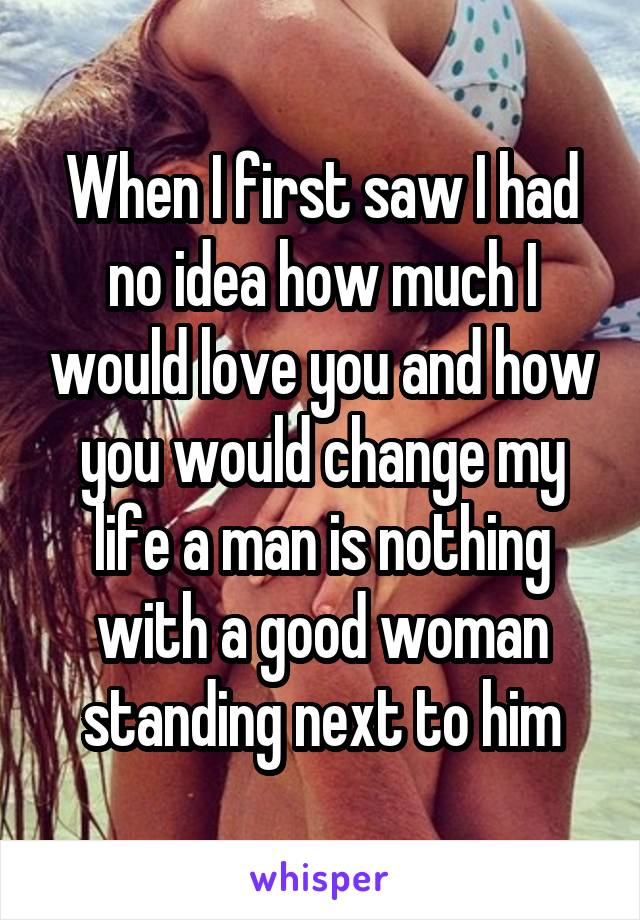 When I first saw I had no idea how much I would love you and how you would change my life a man is nothing with a good woman standing next to him