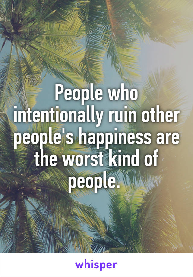 People who intentionally ruin other people's happiness are the worst kind of people.