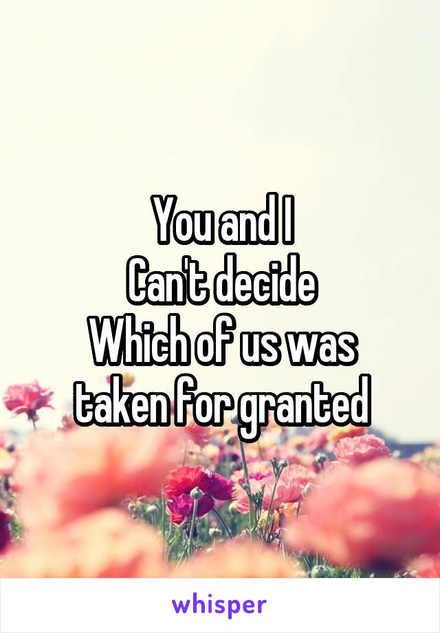 You and I Can't decide Which of us was taken for granted