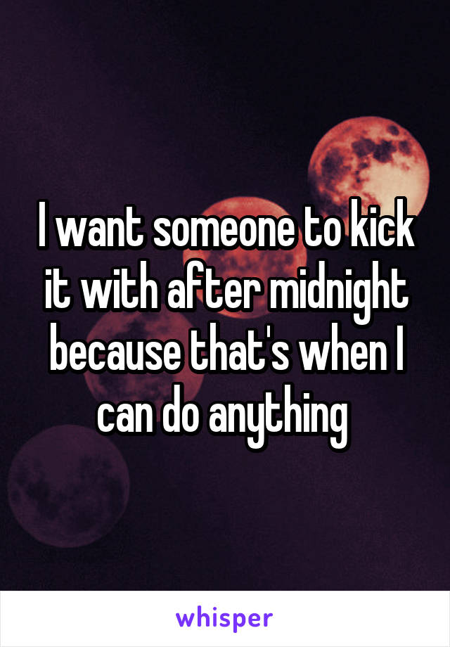 I want someone to kick it with after midnight because that's when I can do anything