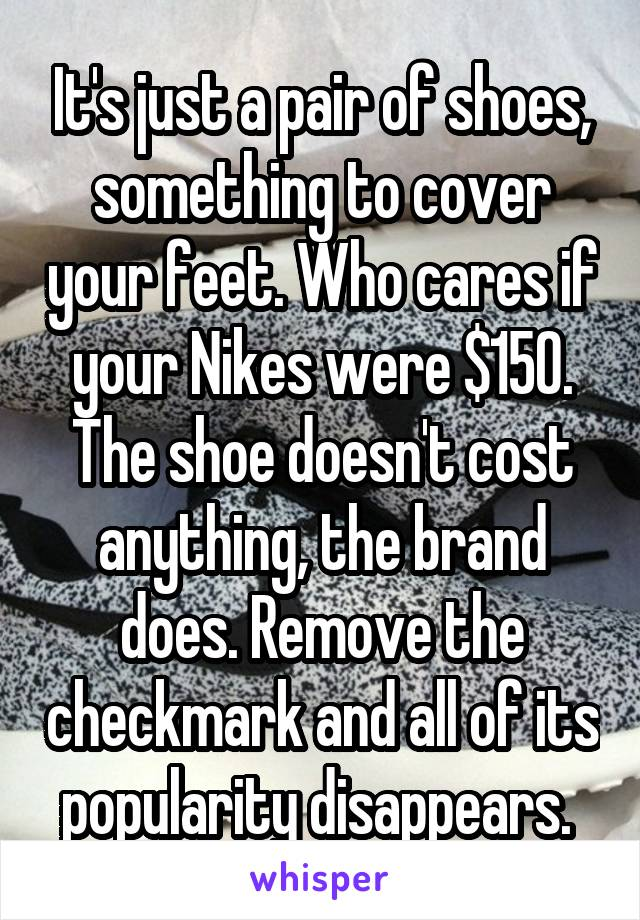 It's just a pair of shoes, something to cover your feet. Who cares if your Nikes were $150. The shoe doesn't cost anything, the brand does. Remove the checkmark and all of its popularity disappears.