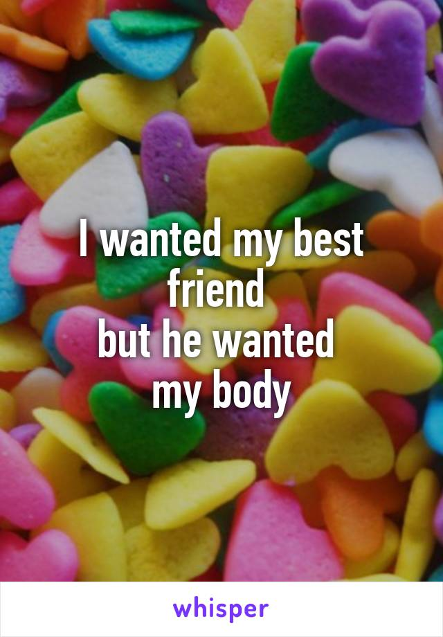 I wanted my best friend  but he wanted  my body