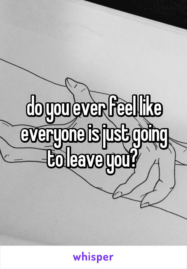 do you ever feel like everyone is just going to leave you?
