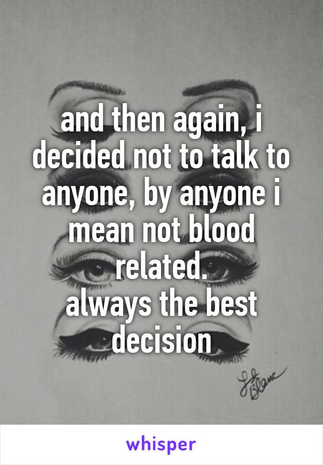 and then again, i decided not to talk to anyone, by anyone i mean not blood related. always the best decision