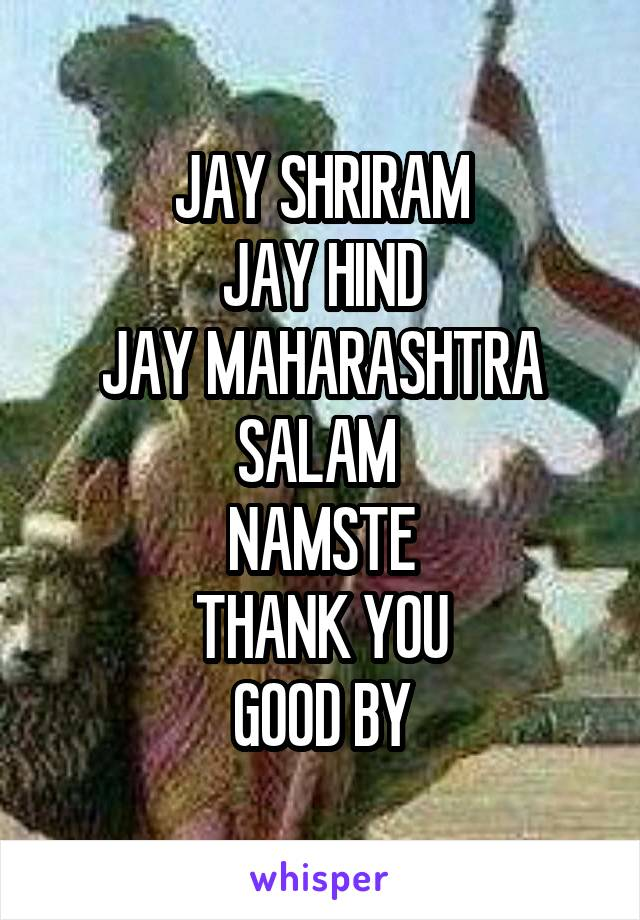 JAY SHRIRAM JAY HIND JAY MAHARASHTRA SALAM  NAMSTE THANK YOU GOOD BY