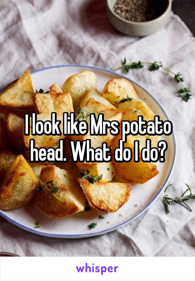 I look like Mrs potato head. What do I do?