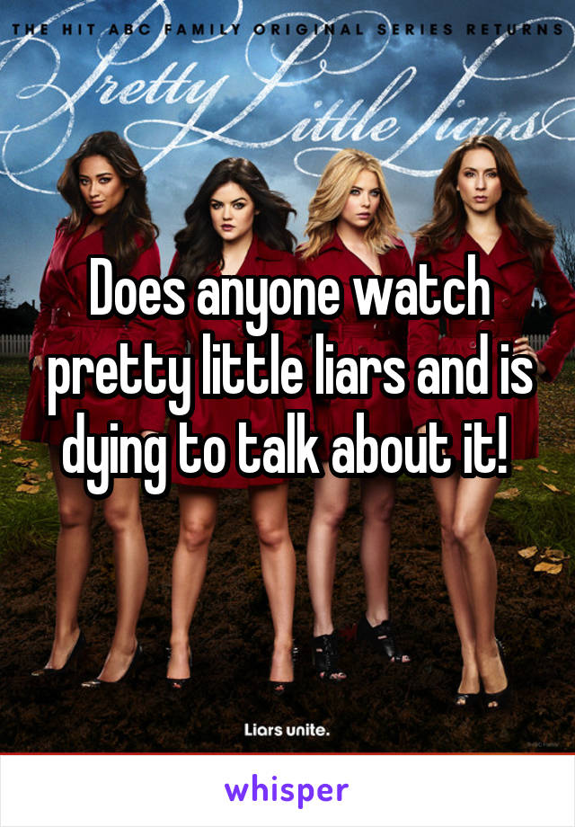 Does anyone watch pretty little liars and is dying to talk about it!