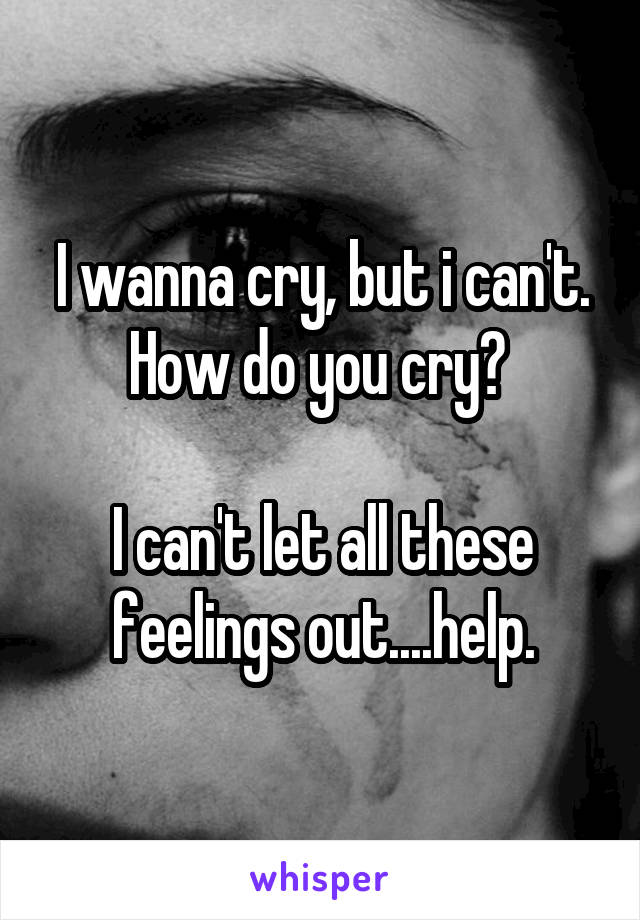 I wanna cry, but i can't. How do you cry?   I can't let all these feelings out....help.